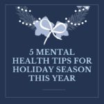 5 MENTAL HEALTH TIPS FOR HOLIDAY SEASON THIS YEAR